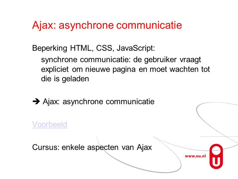 Ajax: asynchrone communicatie Beperking HTML, CSS, JavaScript: synchrone communicatie: de gebruiker vraagt expliciet om nieuwe pagina en moet wachten tot die is geladen  Ajax: asynchrone communicatie Voorbeeld Cursus: enkele aspecten van Ajax