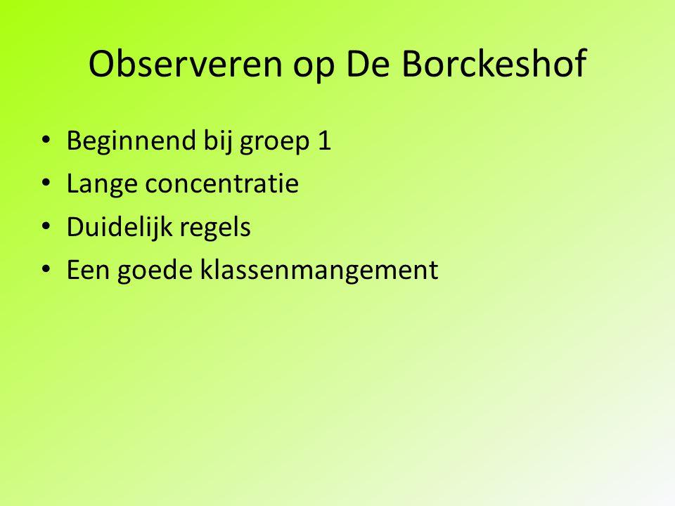 Observeren op De Borckeshof Beginnend bij groep 1 Lange concentratie Duidelijk regels Een goede klassenmangement