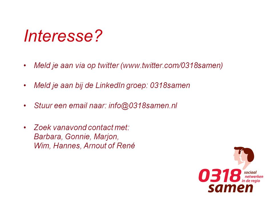 Interesse? Meld je aan via op twitter (www.twitter.com/0318samen) Meld je aan bij de LinkedIn groep: 0318samen Stuur een email naar: info@0318samen.nl