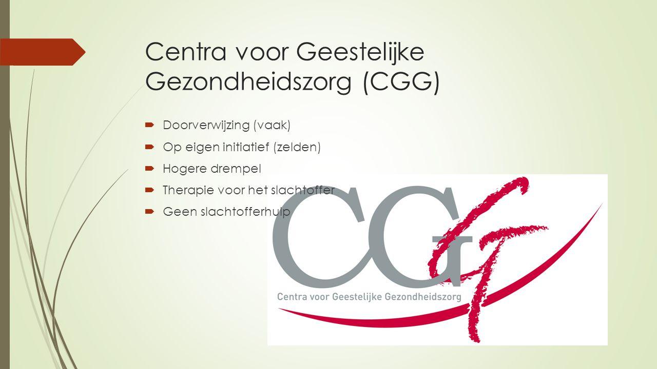 Centra voor Geestelijke Gezondheidszorg (CGG)  Doorverwijzing (vaak)  Op eigen initiatief (zelden)  Hogere drempel  Therapie voor het slachtoffer  Geen slachtofferhulp