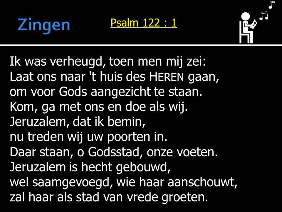 Ik was verheugd, toen men mij zei: Laat ons naar 't huis des H EREN gaan, om voor Gods aangezicht te staan. Kom, ga met ons en doe als wij. Jeruzalem,