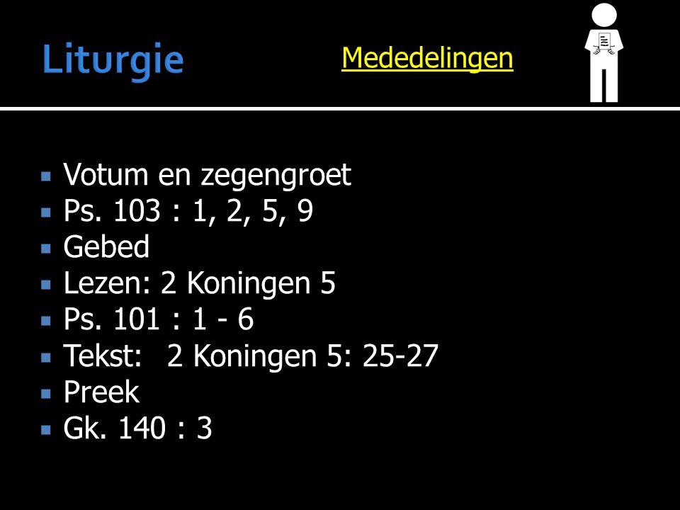 Mededelingen  Votum en zegengroet  Ps. 103 : 1, 2, 5, 9  Gebed  Lezen: 2 Koningen 5  Ps. 101 : 1 - 6  Tekst:2 Koningen 5: 25-27  Preek  Gk. 14