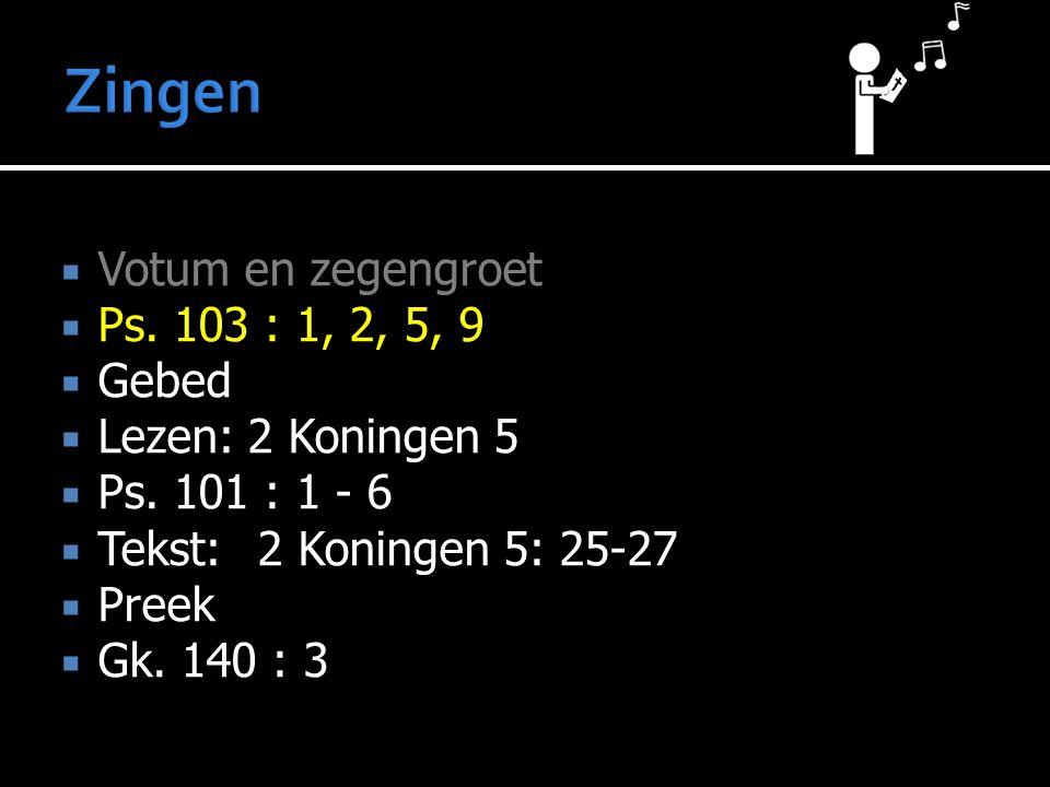  Votum en zegengroet  Ps. 103 : 1, 2, 5, 9  Gebed  Lezen: 2 Koningen 5  Ps. 101 : 1 - 6  Tekst:2 Koningen 5: 25-27  Preek  Gk. 140 : 3