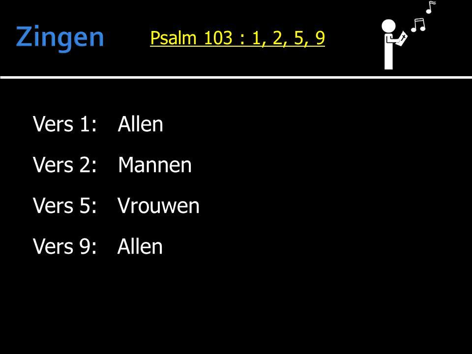 Vers 1: Allen Vers 2: Mannen Vers 5: Vrouwen Vers 9: Allen Psalm 103 : 1, 2, 5, 9