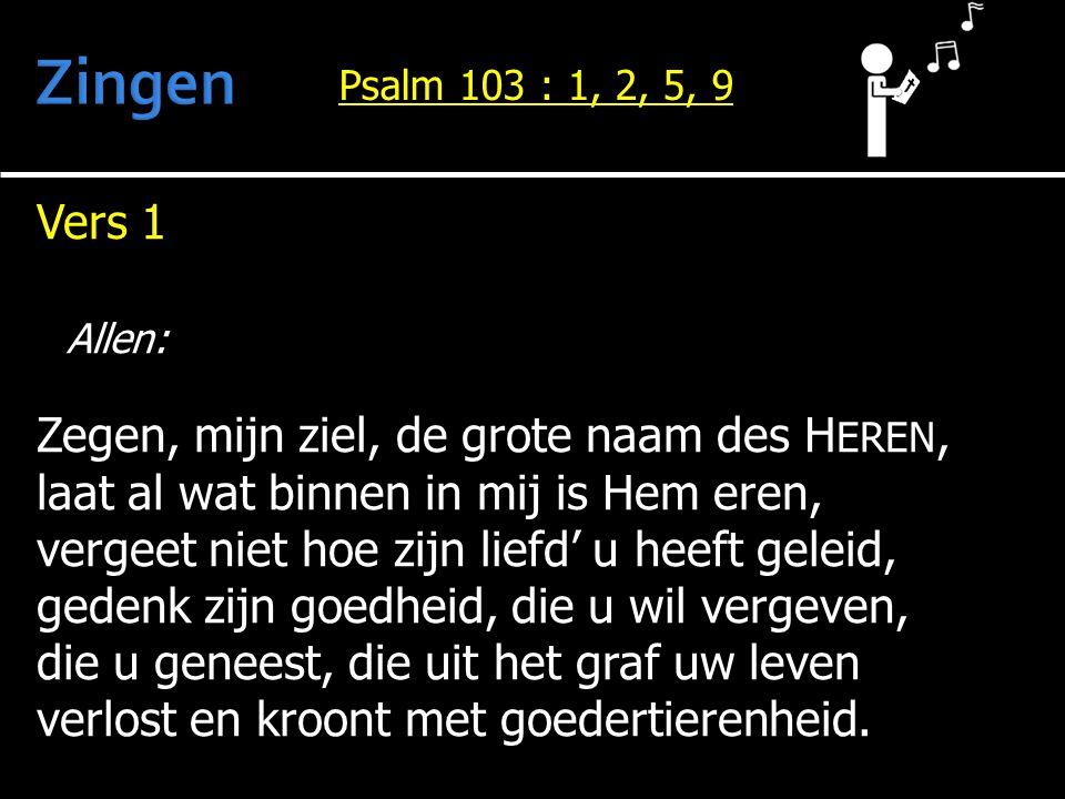 Vers 1 Allen: Zegen, mijn ziel, de grote naam des H EREN, laat al wat binnen in mij is Hem eren, vergeet niet hoe zijn liefd' u heeft geleid, gedenk z