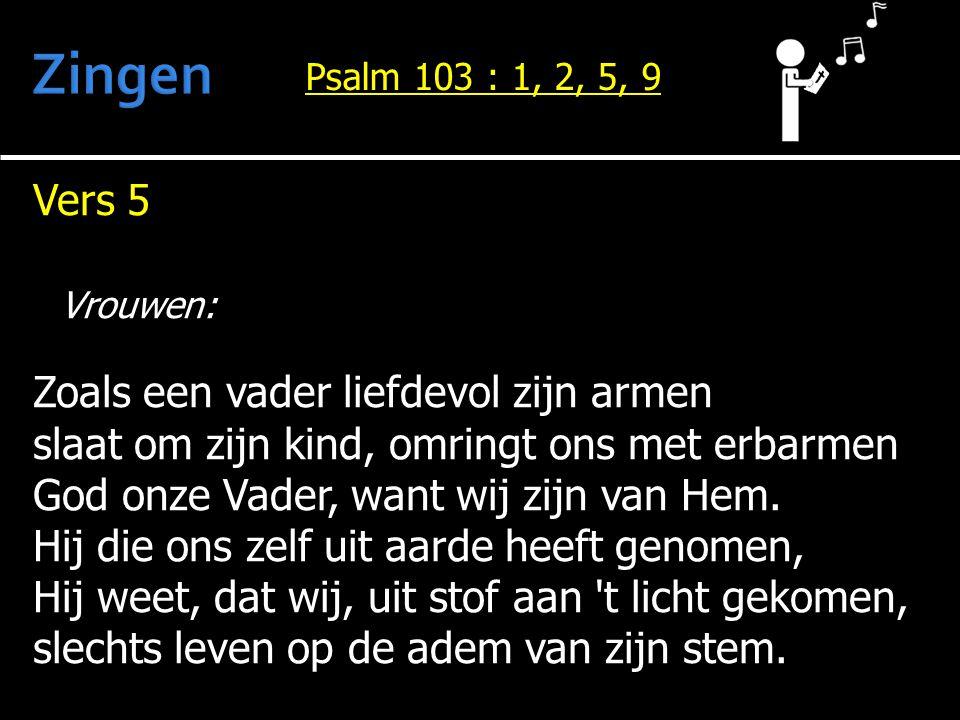 Vers 5 Vrouwen: Zoals een vader liefdevol zijn armen slaat om zijn kind, omringt ons met erbarmen God onze Vader, want wij zijn van Hem. Hij die ons z