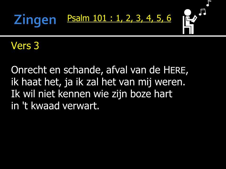 Psalm 101 : 1, 2, 3, 4, 5, 6 Vers 3 Onrecht en schande, afval van de H ERE, ik haat het, ja ik zal het van mij weren. Ik wil niet kennen wie zijn boze