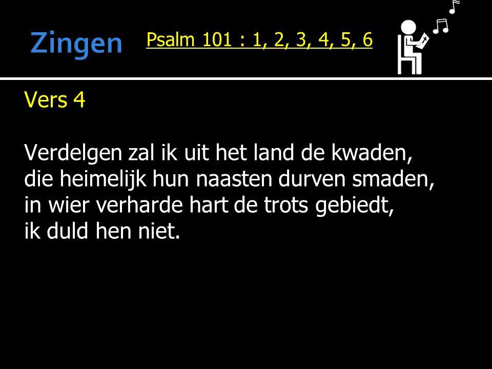 Psalm 101 : 1, 2, 3, 4, 5, 6 Vers 4 Verdelgen zal ik uit het land de kwaden, die heimelijk hun naasten durven smaden, in wier verharde hart de trots g