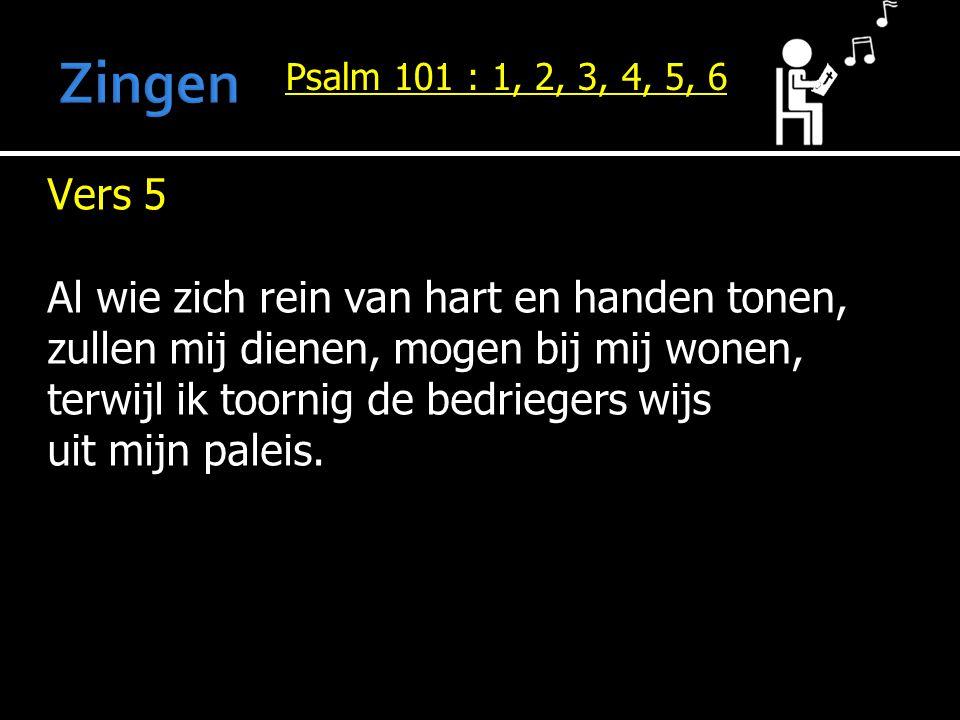 Psalm 101 : 1, 2, 3, 4, 5, 6 Vers 5 Al wie zich rein van hart en handen tonen, zullen mij dienen, mogen bij mij wonen, terwijl ik toornig de bedrieger