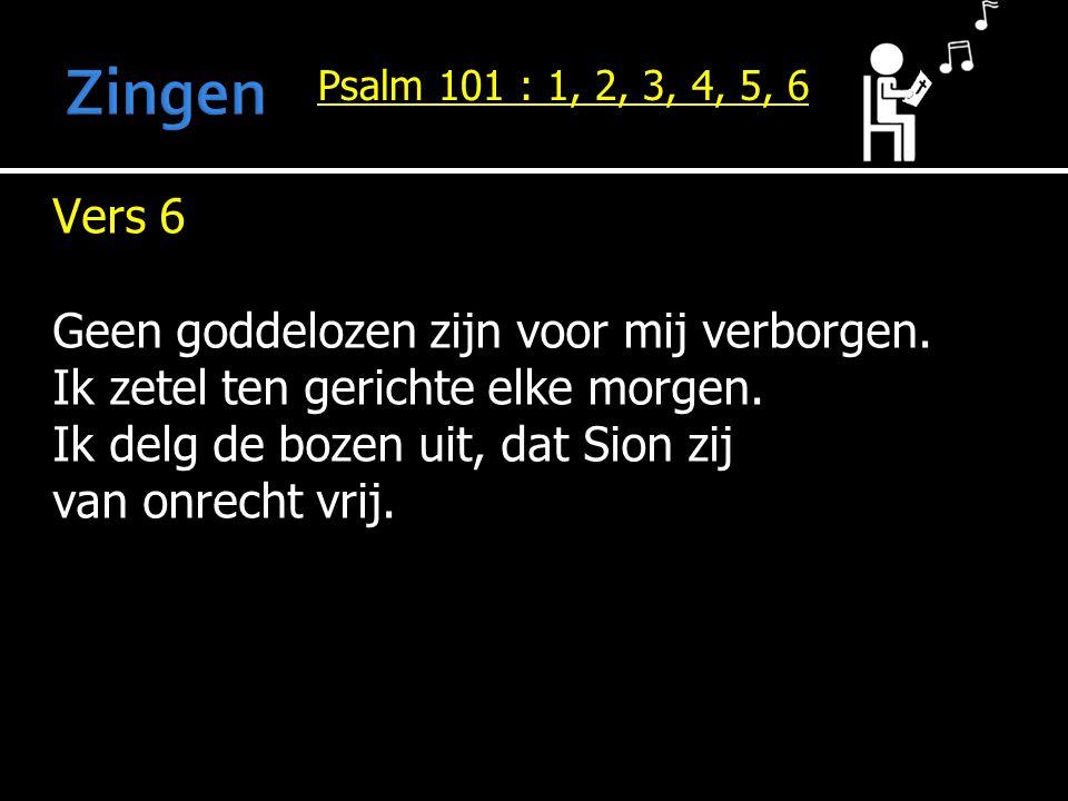 Psalm 101 : 1, 2, 3, 4, 5, 6 Vers 6 Geen goddelozen zijn voor mij verborgen. Ik zetel ten gerichte elke morgen. Ik delg de bozen uit, dat Sion zij van