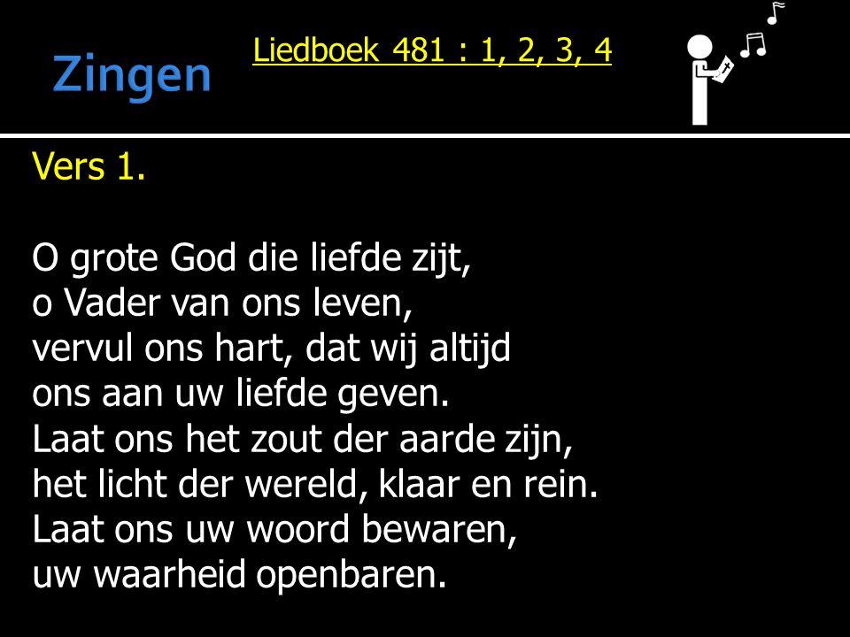 Liedboek 481 : 1, 2, 3, 4 Vers 1. O grote God die liefde zijt, o Vader van ons leven, vervul ons hart, dat wij altijd ons aan uw liefde geven. Laat on