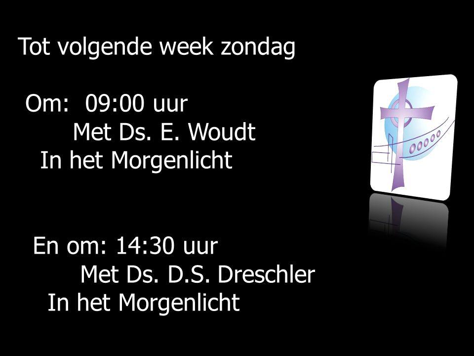 Tot volgende week zondag Om: 09:00 uur Om: 09:00 uur Met Ds. E. Woudt Met Ds. E. Woudt In het Morgenlicht In het Morgenlicht En om: En om: 14:30 uur M