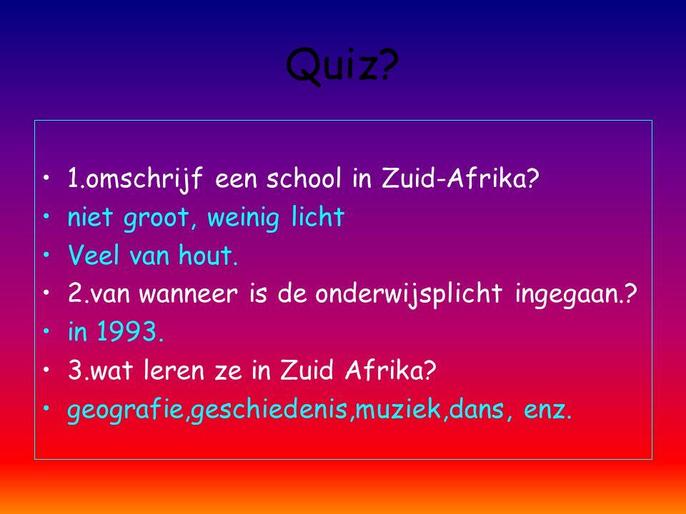 Quiz? 1.omschrijf een school in Zuid-Afrika? niet groot, weinig licht Veel van hout. 2.van wanneer is de onderwijsplicht ingegaan.? in 1993. 3.wat ler