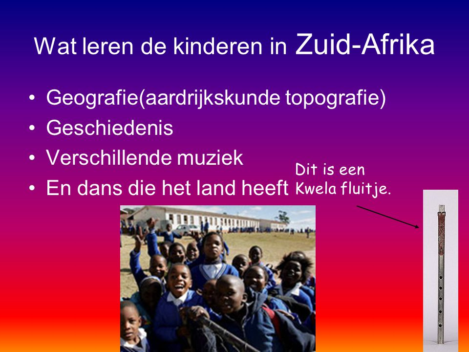 Wat leren de kinderen in Zuid-Afrika Geografie(aardrijkskunde topografie) Geschiedenis Verschillende muziek En dans die het land heeft Dit is een Kwel