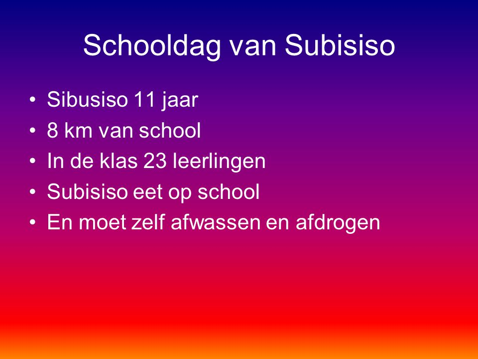 Schooldag van Subisiso Sibusiso 11 jaar 8 km van school In de klas 23 leerlingen Subisiso eet op school En moet zelf afwassen en afdrogen