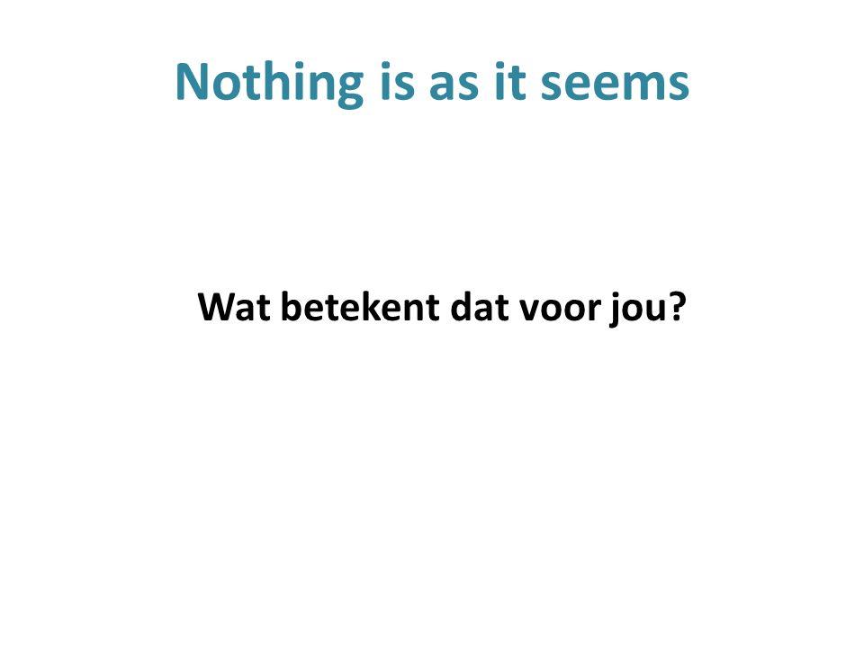 Nothing is as it seems Wat betekent dat voor jou?