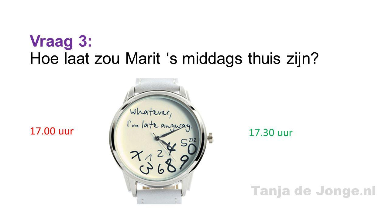 Tanja de Jonge. nl Vraag 3: Hoe laat zou Marit 's middags thuis zijn? 17.00 uur 17.30 uur