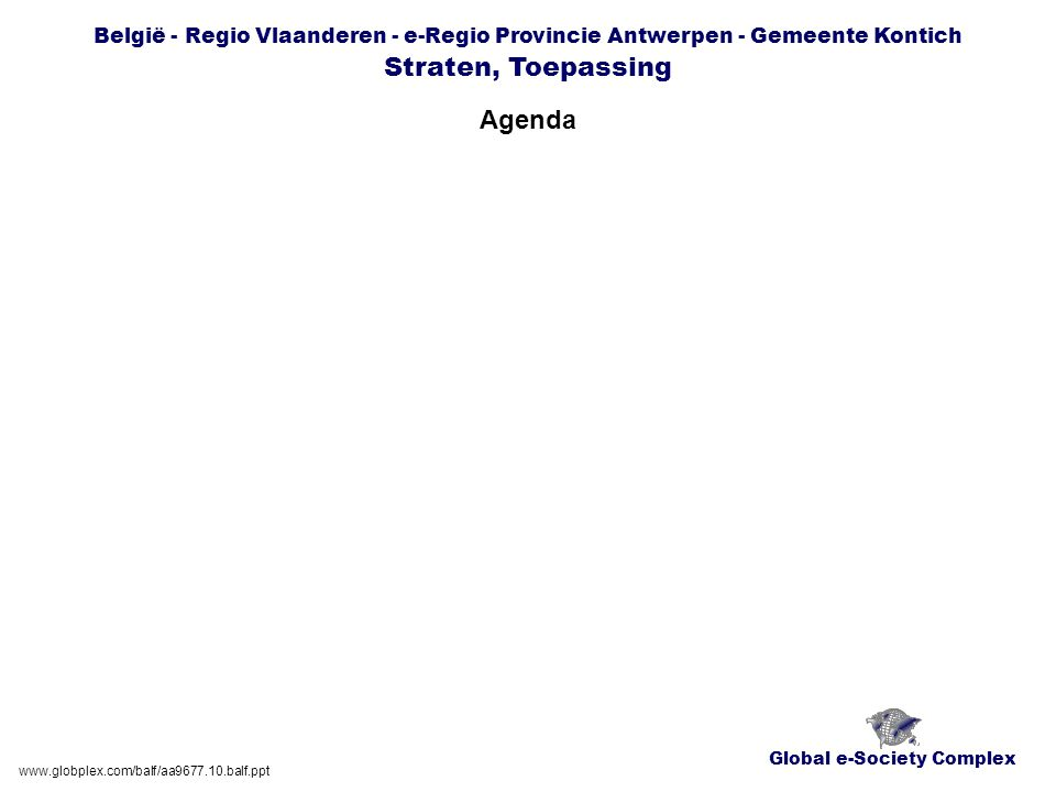 Global e-Society Complex België - Regio Vlaanderen - e-Regio Provincie Antwerpen - Gemeente Kontich Straten, Toepassing Agenda www.globplex.com/balf/aa9677.10.balf.ppt