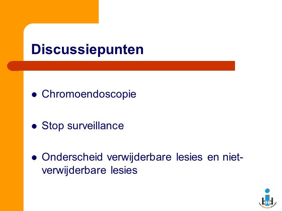 Discussiepunten Chromoendoscopie Stop surveillance Onderscheid verwijderbare lesies en niet- verwijderbare lesies