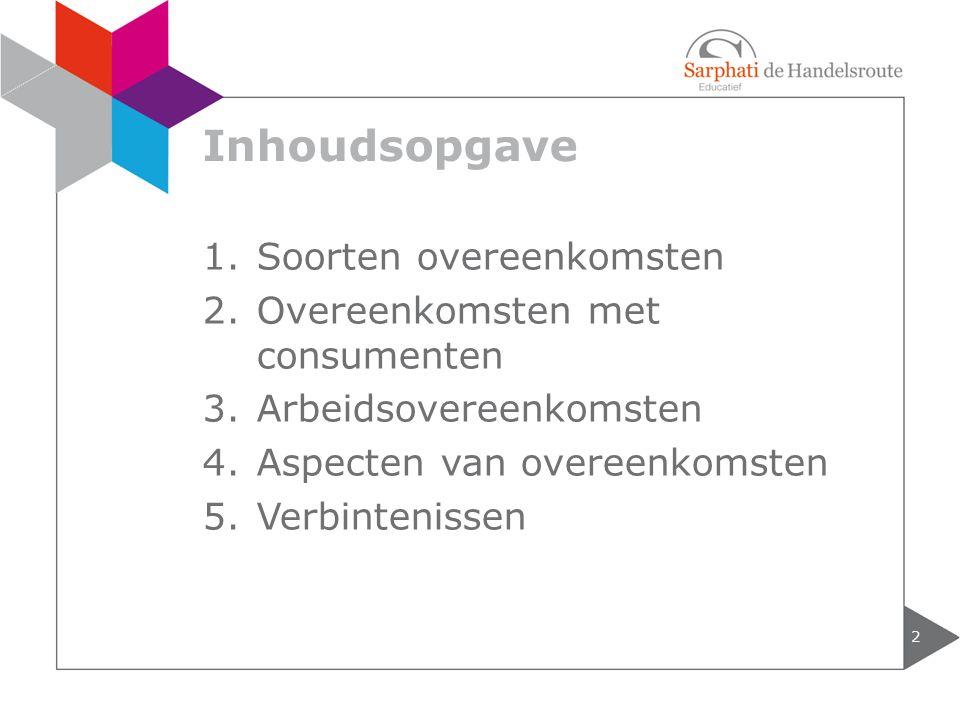 Inhoudsopgave 2 1.Soorten overeenkomsten 2.Overeenkomsten met consumenten 3.Arbeidsovereenkomsten 4.Aspecten van overeenkomsten 5.Verbintenissen