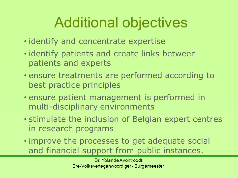 Additional objectives identify and concentrate expertise identify patients and create links between patients and experts ensure treatments are performed according to best practice principles ensure patient management is performed in multi-disciplinary environments stimulate the inclusion of Belgian expert centres in research programs improve the processes to get adequate social and financial support from public instances.
