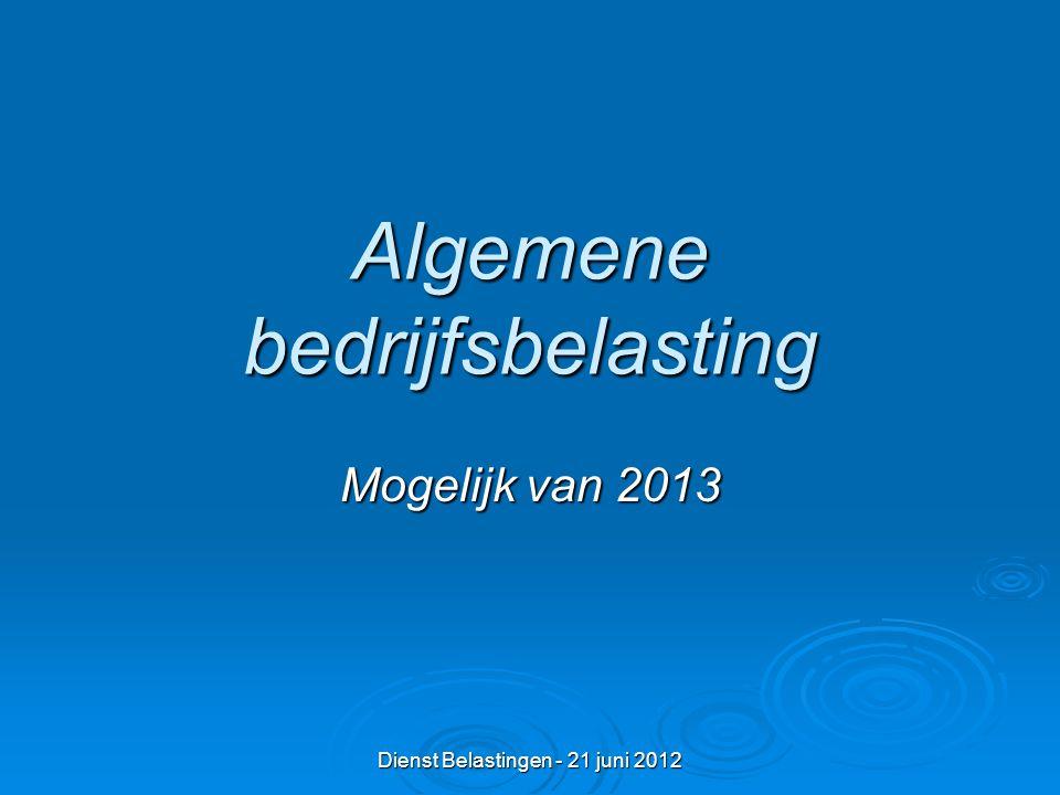 Dienst Belastingen - 21 juni 2012 Algemene bedrijfsbelasting Mogelijk van 2013