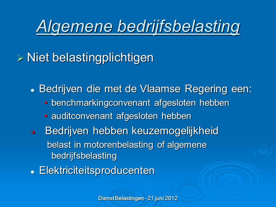 Dienst Belastingen - 21 juni 2012 Algemene bedrijfsbelasting  Niet belastingplichtigen Bedrijven die met de Vlaamse Regering een: Bedrijven die met de Vlaamse Regering een: benchmarkingconvenant afgesloten hebbenbenchmarkingconvenant afgesloten hebben auditconvenant afgesloten hebbenauditconvenant afgesloten hebben  Bedrijven hebben keuzemogelijkheid belast in motorenbelasting of algemene bedrijfsbelasting belast in motorenbelasting of algemene bedrijfsbelasting Elektriciteitsproducenten Elektriciteitsproducenten