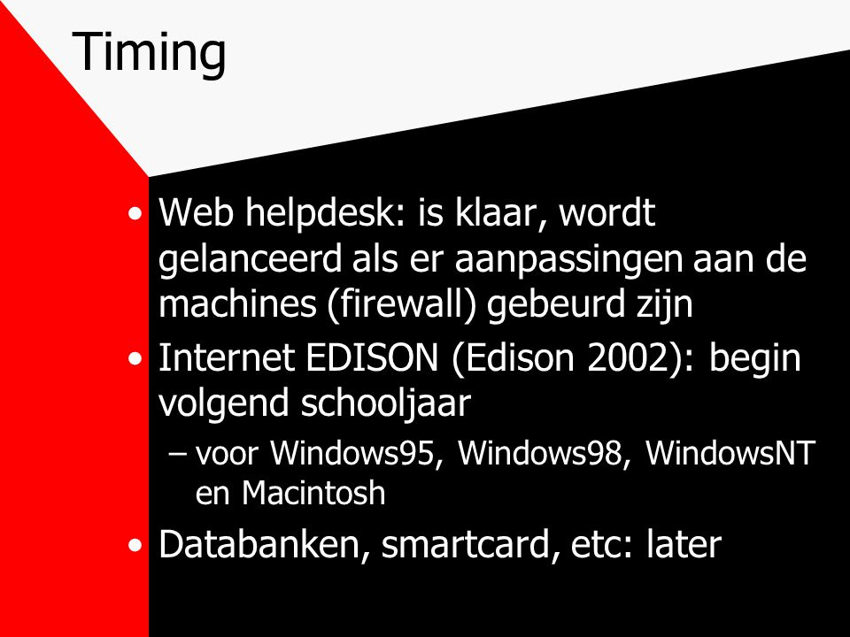Timing Web helpdesk: is klaar, wordt gelanceerd als er aanpassingen aan de machines (firewall) gebeurd zijn Internet EDISON (Edison 2002): begin volgend schooljaar –voor Windows95, Windows98, WindowsNT en Macintosh Databanken, smartcard, etc: later