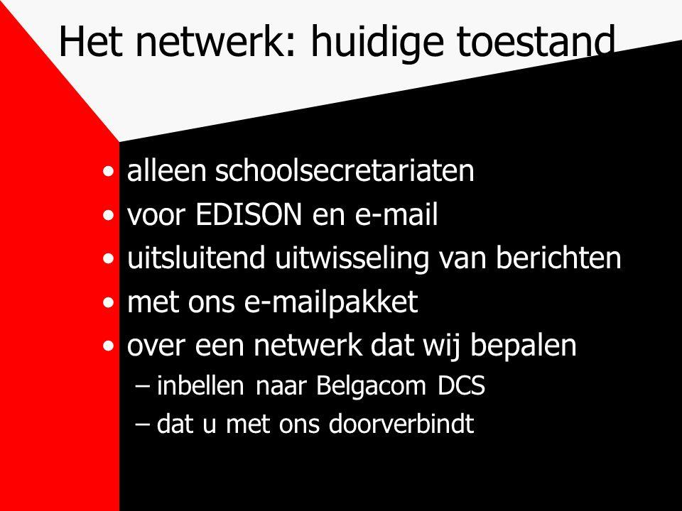 Het netwerk: huidige toestand alleen schoolsecretariaten voor EDISON en e-mail uitsluitend uitwisseling van berichten met ons e-mailpakket over een netwerk dat wij bepalen –inbellen naar Belgacom DCS –dat u met ons doorverbindt