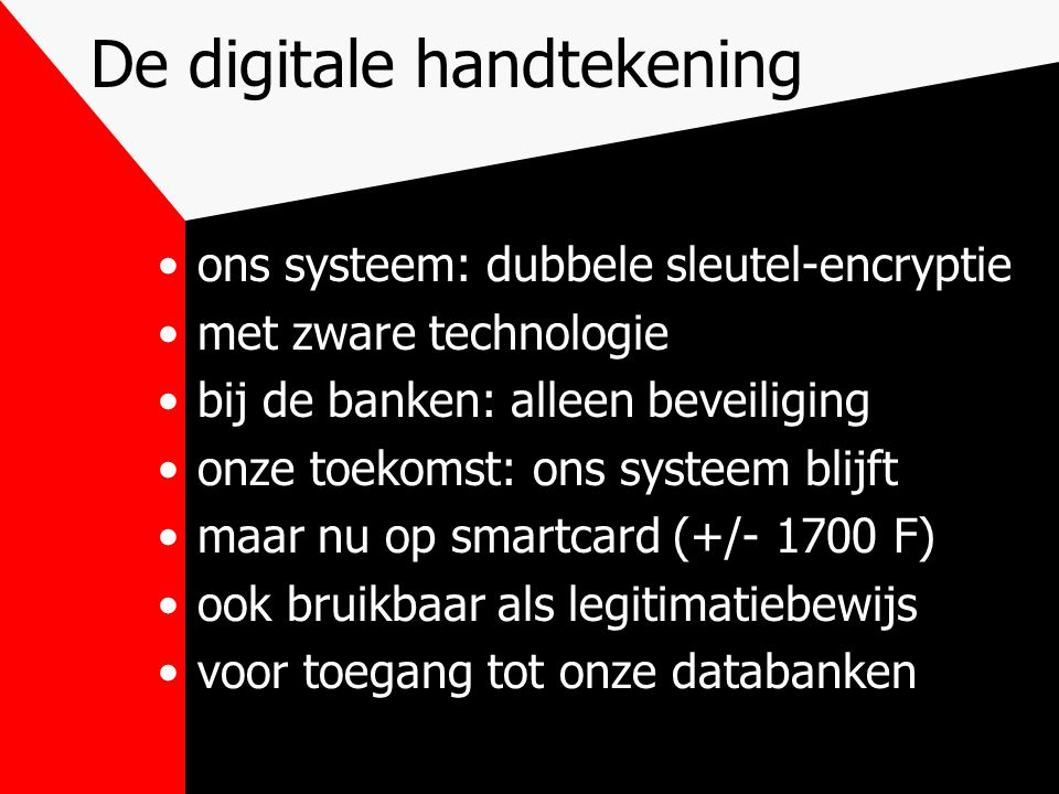 De digitale handtekening ons systeem: dubbele sleutel-encryptie met zware technologie bij de banken: alleen beveiliging onze toekomst: ons systeem blijft maar nu op smartcard (+/- 1700 F) ook bruikbaar als legitimatiebewijs voor toegang tot onze databanken