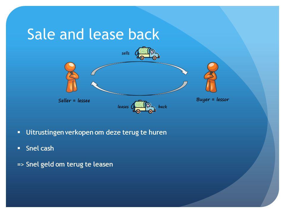 Sale and lease back  Uitrustingen verkopen om deze terug te huren  Snel cash => Snel geld om terug te leasen