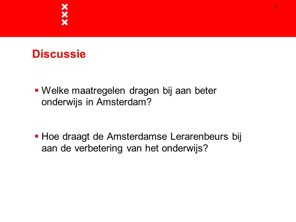 3 Discussie  Welke maatregelen dragen bij aan beter onderwijs in Amsterdam?  Hoe draagt de Amsterdamse Lerarenbeurs bij aan de verbetering van het o