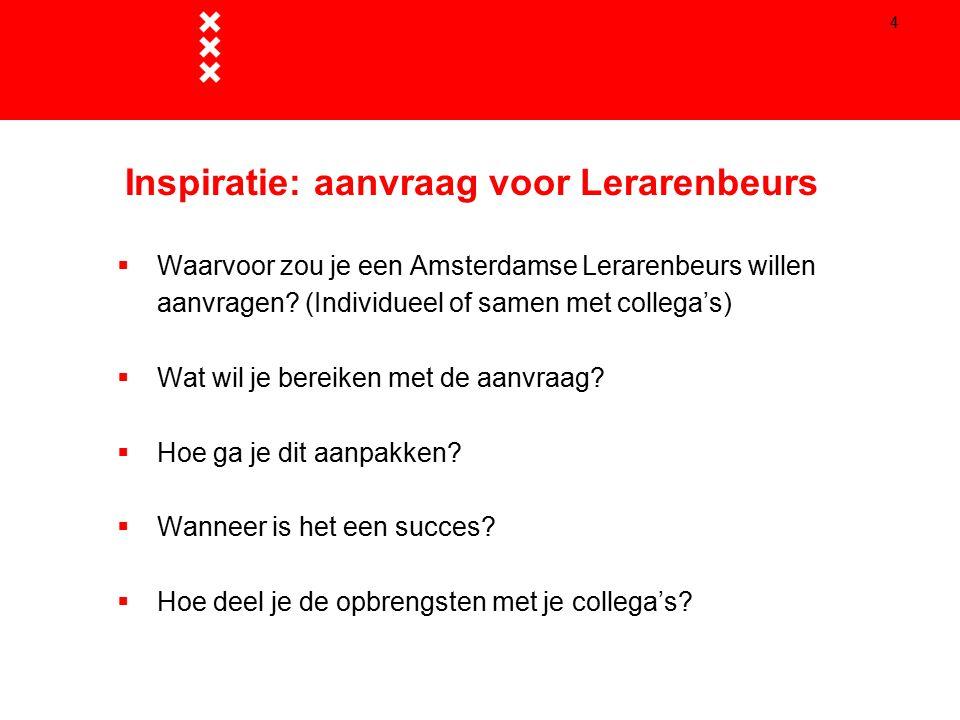4 Inspiratie: aanvraag voor Lerarenbeurs  Waarvoor zou je een Amsterdamse Lerarenbeurs willen aanvragen? (Individueel of samen met collega's)  Wat w