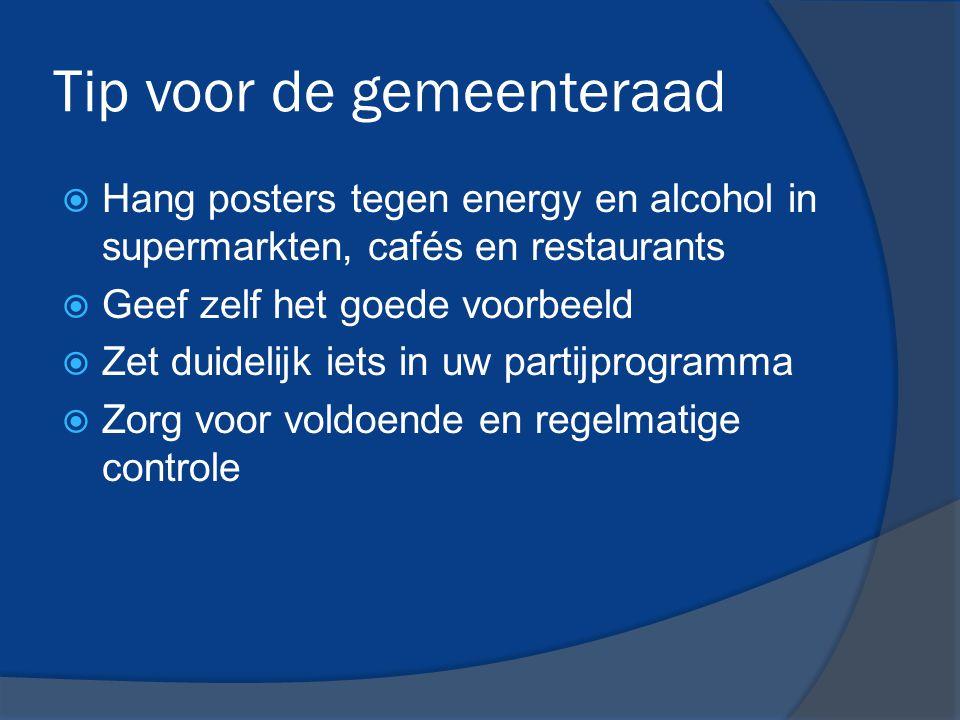 Tip voor de gemeenteraad  Hang posters tegen energy en alcohol in supermarkten, cafés en restaurants  Geef zelf het goede voorbeeld  Zet duidelijk iets in uw partijprogramma  Zorg voor voldoende en regelmatige controle