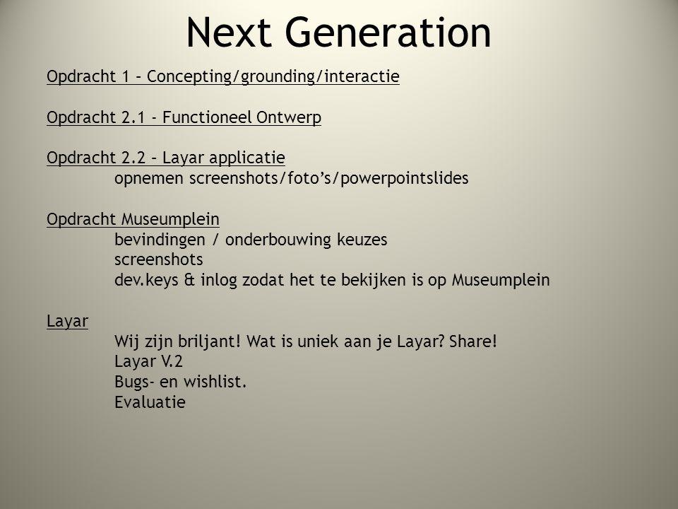 Next Generation Opdracht 1 – Concepting/grounding/interactie Opdracht 2.1 - Functioneel Ontwerp Opdracht 2.2 – Layar applicatie opnemen screenshots/foto's/powerpointslides Opdracht Museumplein bevindingen / onderbouwing keuzes screenshots dev.keys & inlog zodat het te bekijken is op Museumplein Layar Wij zijn briljant.