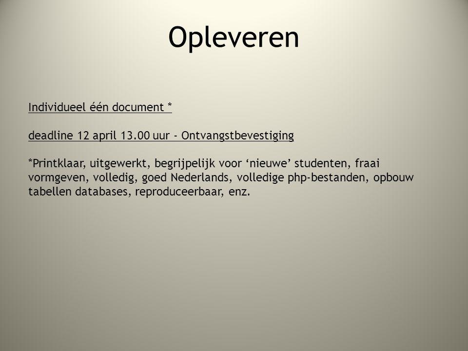 Opleveren Individueel één document * deadline 12 april 13.00 uur - Ontvangstbevestiging *Printklaar, uitgewerkt, begrijpelijk voor 'nieuwe' studenten, fraai vormgeven, volledig, goed Nederlands, volledige php-bestanden, opbouw tabellen databases, reproduceerbaar, enz.