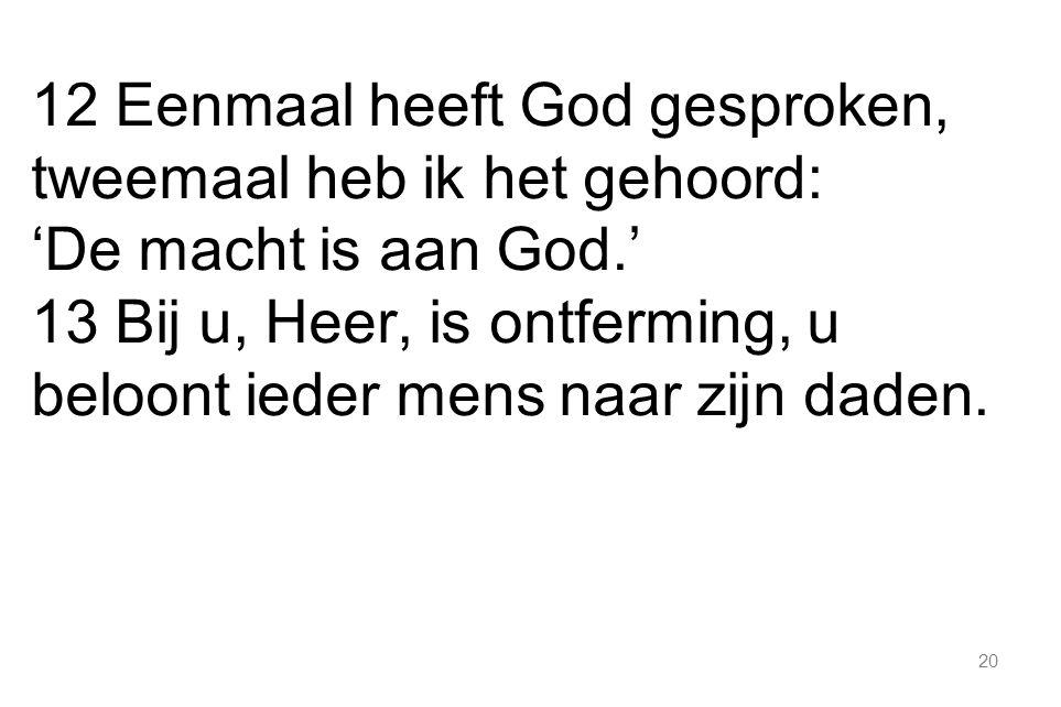 20 12 Eenmaal heeft God gesproken, tweemaal heb ik het gehoord: 'De macht is aan God.' 13 Bij u, Heer, is ontferming, u beloont ieder mens naar zijn daden.