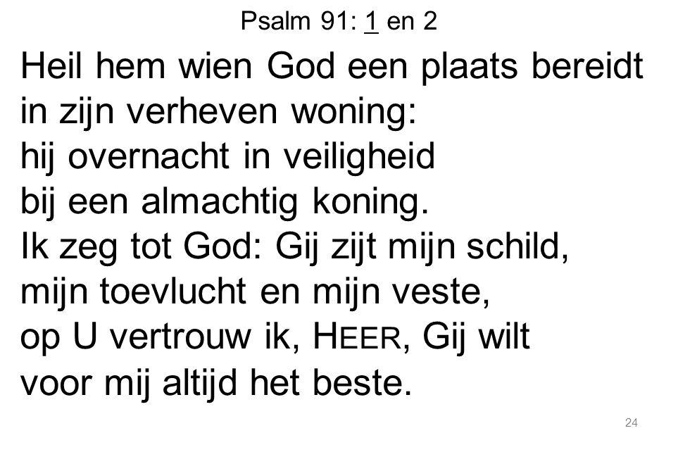 Psalm 91: 1 en 2 Heil hem wien God een plaats bereidt in zijn verheven woning: hij overnacht in veiligheid bij een almachtig koning.