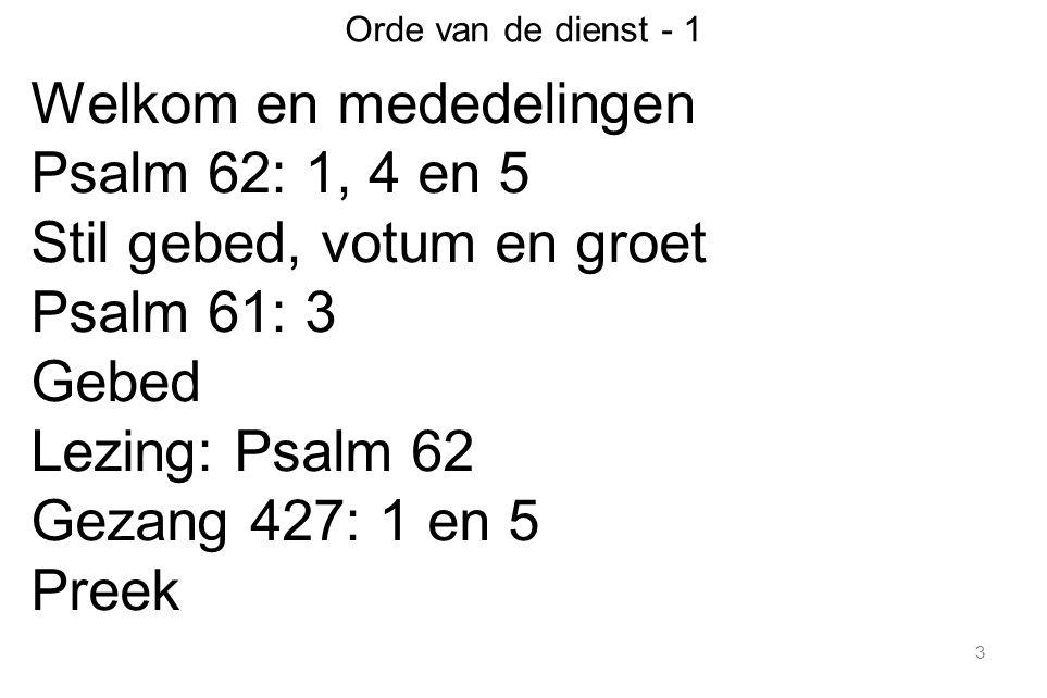 3 Orde van de dienst - 1 Welkom en mededelingen Psalm 62: 1, 4 en 5 Stil gebed, votum en groet Psalm 61: 3 Gebed Lezing: Psalm 62 Gezang 427: 1 en 5 Preek