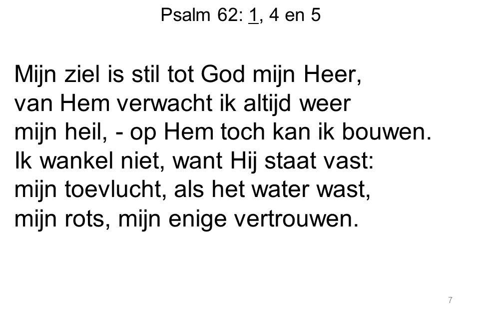 Psalm 62: 1, 4 en 5 Mijn ziel is stil tot God mijn Heer, van Hem verwacht ik altijd weer mijn heil, - op Hem toch kan ik bouwen.
