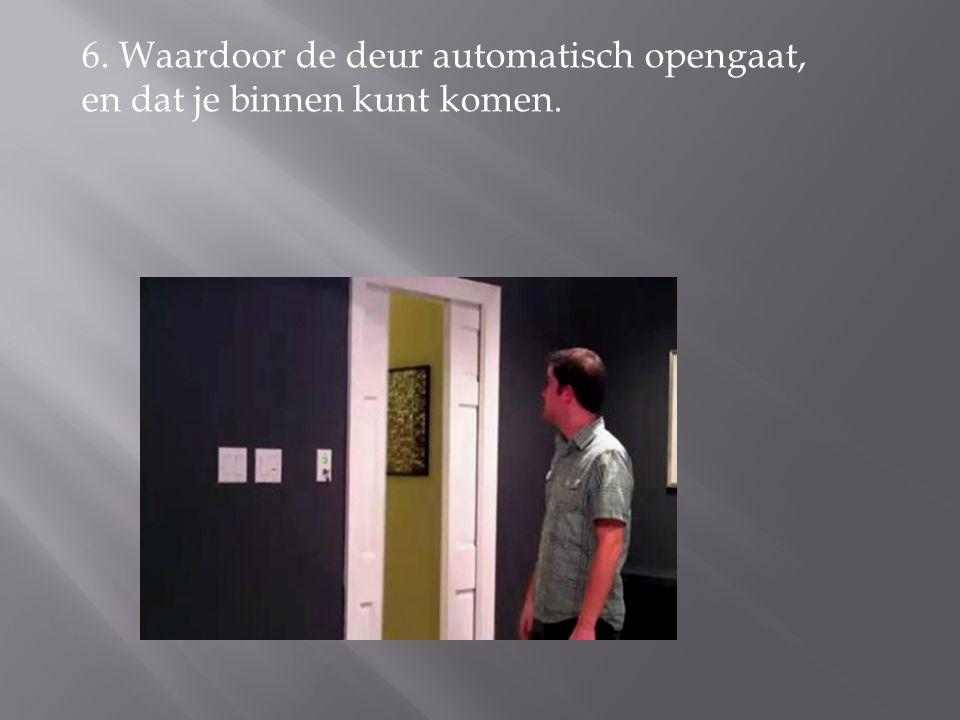 6. Waardoor de deur automatisch opengaat, en dat je binnen kunt komen.