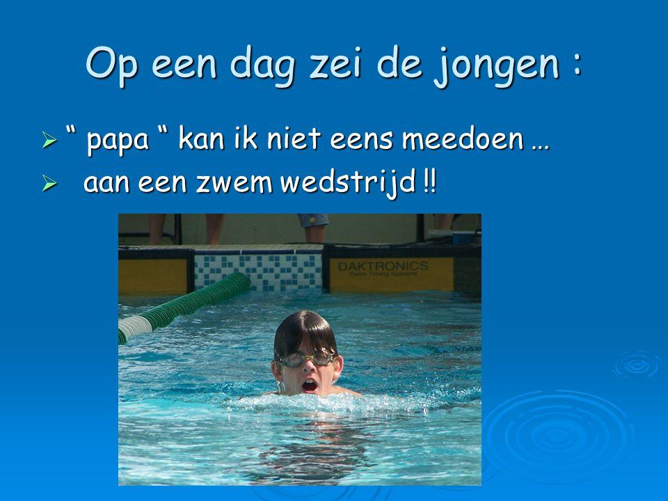 """Op een dag zei de jongen :  """" papa """" kan ik niet eens meedoen …  aan een zwem wedstrijd !!"""
