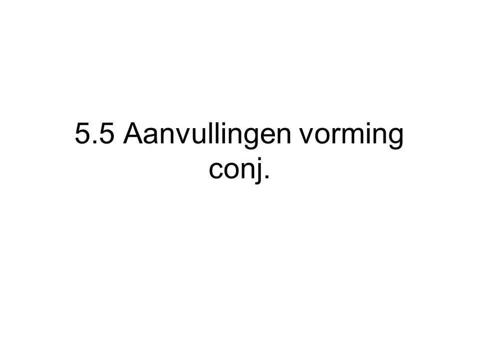 5.5 Aanvullingen vorming conj.