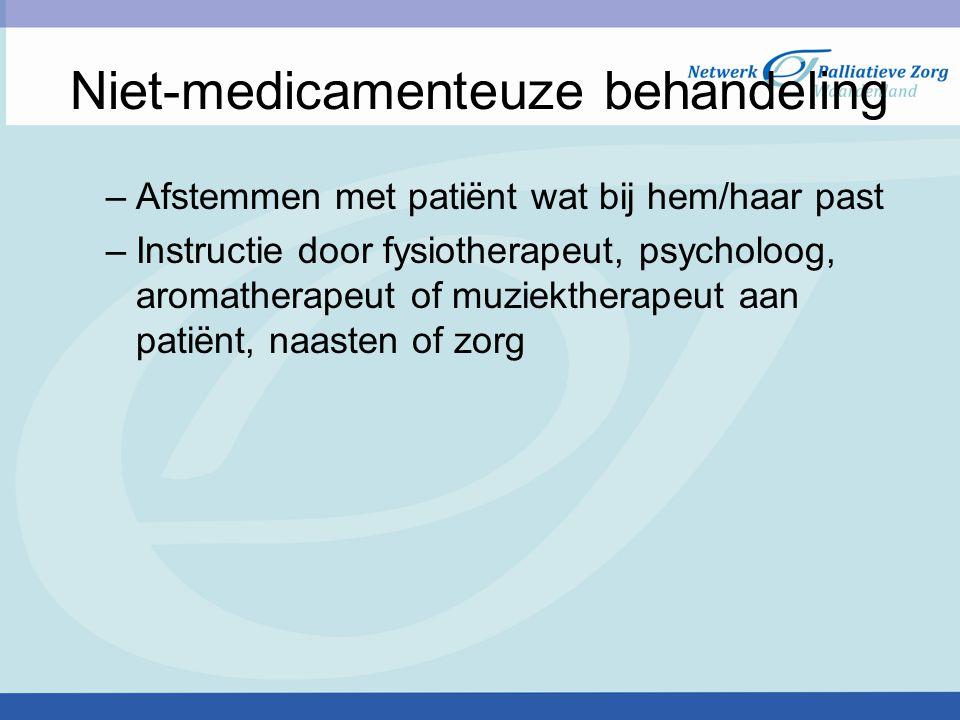 Niet-medicamenteuze behandeling –Afstemmen met patiënt wat bij hem/haar past –Instructie door fysiotherapeut, psycholoog, aromatherapeut of muziekther