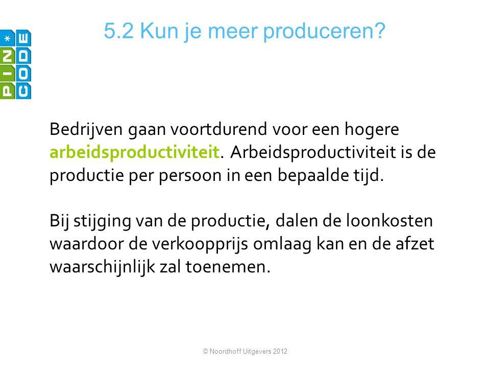 5.2 Kun je meer produceren? Bedrijven gaan voortdurend voor een hogere arbeidsproductiviteit. Arbeidsproductiviteit is de productie per persoon in een