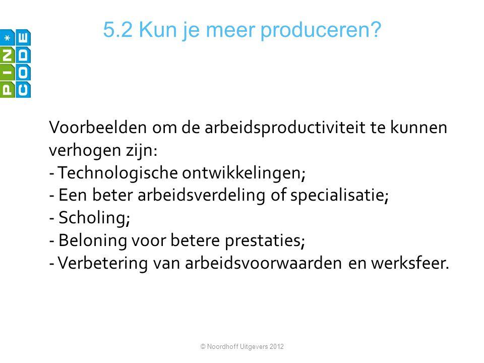 5.2 Kun je meer produceren? Voorbeelden om de arbeidsproductiviteit te kunnen verhogen zijn: - Technologische ontwikkelingen; - Een beter arbeidsverde