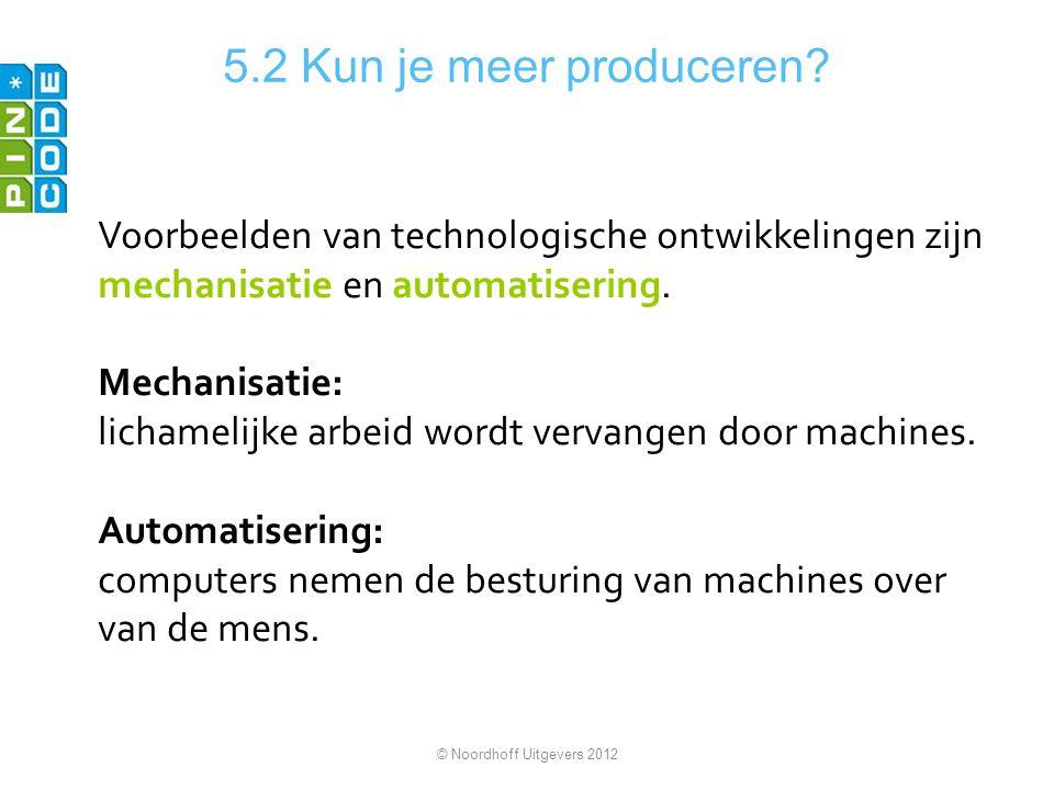 5.2 Kun je meer produceren? Voorbeelden van technologische ontwikkelingen zijn mechanisatie en automatisering. Mechanisatie: lichamelijke arbeid wordt