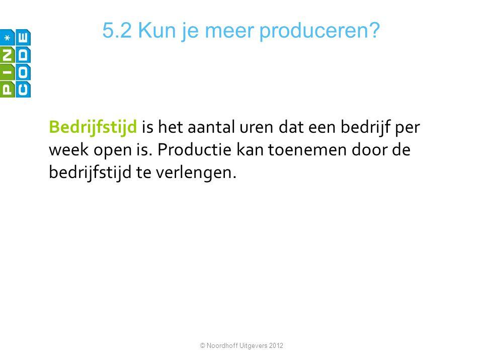 5.2 Kun je meer produceren? Bedrijfstijd is het aantal uren dat een bedrijf per week open is. Productie kan toenemen door de bedrijfstijd te verlengen