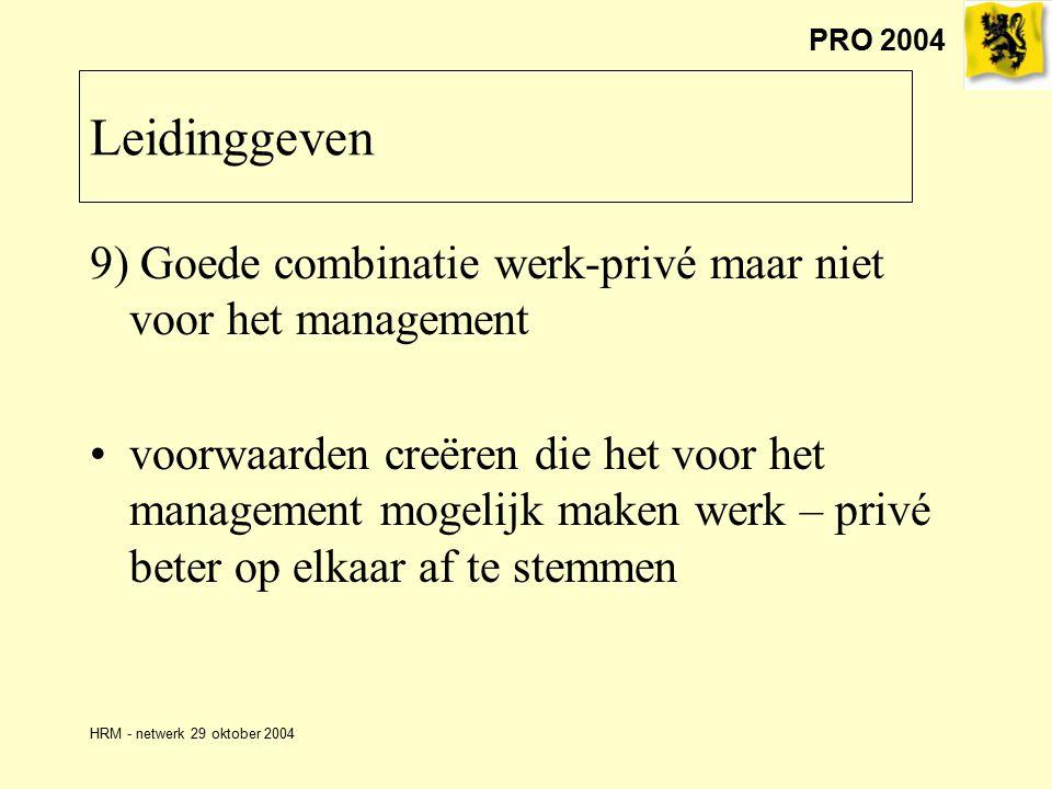 PRO 2004 HRM - netwerk 29 oktober 2004 9) Goede combinatie werk-privé maar niet voor het management voorwaarden creëren die het voor het management mogelijk maken werk – privé beter op elkaar af te stemmen Leidinggeven