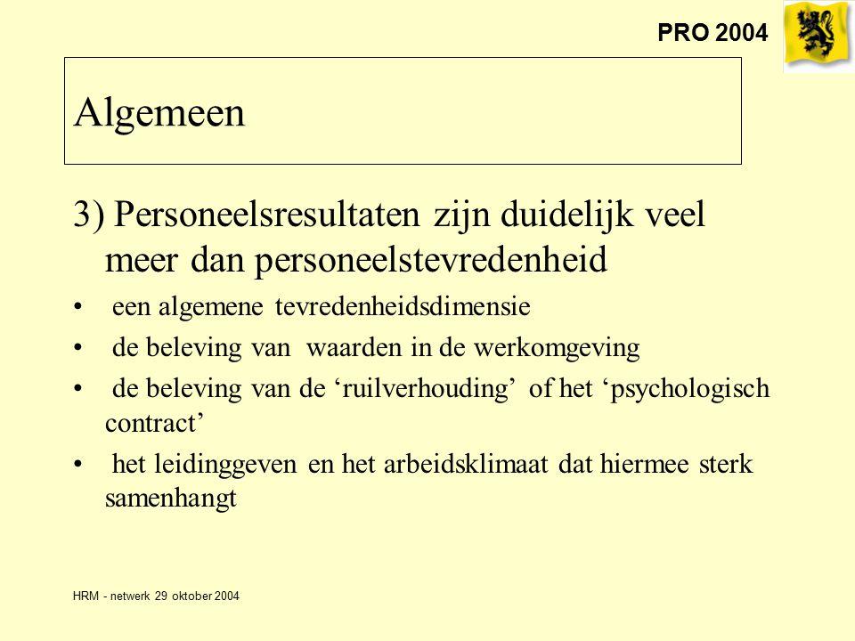 PRO 2004 HRM - netwerk 29 oktober 2004 3) Personeelsresultaten zijn duidelijk veel meer dan personeelstevredenheid een algemene tevredenheidsdimensie de beleving van waarden in de werkomgeving de beleving van de 'ruilverhouding' of het 'psychologisch contract' het leidinggeven en het arbeidsklimaat dat hiermee sterk samenhangt Algemeen